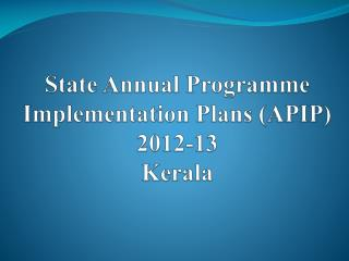 State Annual  Programme  Implementation Plans (APIP)  2012-13 Kerala