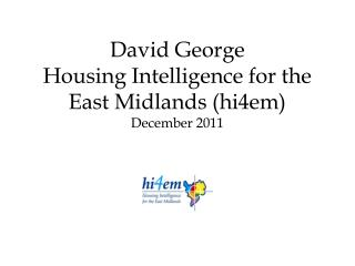 David George Housing Intelligence for the East Midlands (hi4em) December 2011