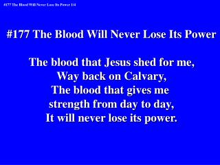 #177 The Blood Will Never Lose Its Power The blood that Jesus shed for me, Way back on Calvary,
