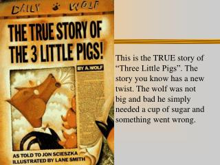 This is the TRUE story of  Three Little Pigs . The story you know has a new twist. The wolf was not  big and bad he simp