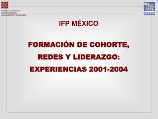 IFP MÉXICO FORMACI ÓN DE COHORTE, REDES Y LIDERAZGO: EXPERIENCIAS 2001-2004
