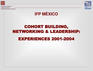 IFP MÉXICO COHORT BUILDING, NETWORKING & LEADERSHIP: EXPERIENCES 2001-2004