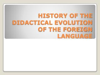 HISTORY OF THE DIDACTICAL EVOLUTION OF THE FOREIGN LANGUAGE