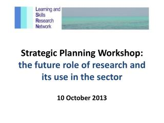 Strategic Planning Workshop:  the future role of research and its use in the sector
