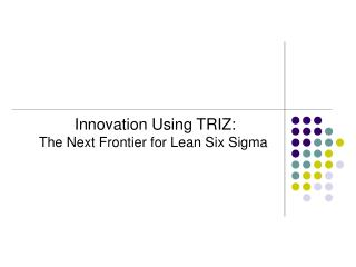 Innovation Using TRIZ: The Next Frontier for Lean Six Sigma
