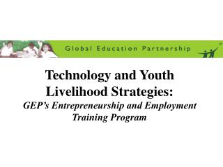 Technology and Youth Livelihood Strategies: GEP s Entrepreneurship and Employment Training Program