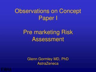 Observations on Concept Paper I Pre marketing Risk Assessment Glenn Gormley MD, PhD AstraZeneca