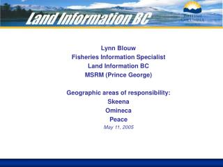 Lynn Blouw Fisheries Information Specialist Land Information BC MSRM (Prince George)