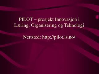 PILOT  –  prosjekt Innovasjon i  Læring, Organisering og Teknologi Nettsted: pilot.ls.no/