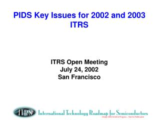 PIDS Key Issues for 2002 and 2003 ITRS ITRS Open Meeting July 24, 2002 San Francisco