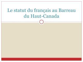 Le statut du fran çais au Barreau du Haut-Canada