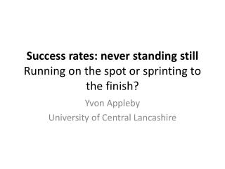 Success rates: never standing still  Running on the spot or sprinting to the finish?