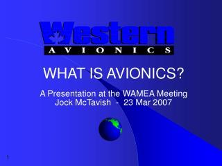 WHAT IS AVIONICS? A Presentation at the WAMEA Meeting Jock McTavish  -  23 Mar 2007