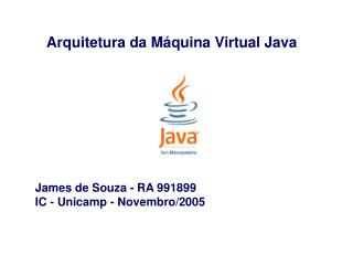 Arquitetura da Máquina Virtual Java James de Souza - RA 991899 IC - Unicamp - Novembro/2005