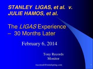 STANLEY  LIGAS, et al.  v. JULIE HAMOS, et al. The  LIGAS  Experience  –  30 Months Later