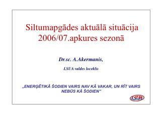 Siltum apgādes aktuālā situācija 2006/07.apkures sezonā Dr.sc. A.Akermanis,  LSUA valdes loceklis