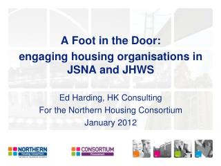 A Foot in the Door:  engaging housing organisations in JSNA and JHWS Ed Harding, HK Consulting