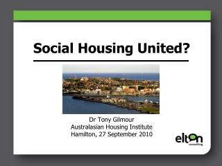 Social Housing United? Dr Tony Gilmour Australasian Housing Institute Hamilton, 27 September 2010
