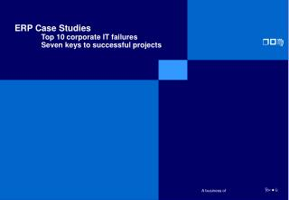 ERP Case Studies Top 10  c orporate IT  f ailures 	Seven keys to successful projects