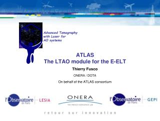 ATLAS  The LTAO module for the E-ELT Thierry Fusco  ONERA / DOTA On behalf of the ATLAS consortium