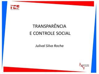 TRANSPARÊNCIA  E CONTROLE SOCIAL Julival Silva Rocha