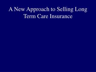 A New Approach to Selling Long Term Care Insurance