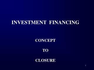 INVESTMENT  FINANCING CONCEPT TO CLOSURE