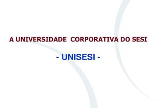 A UNIVERSIDADE  CORPORATIVA DO SESI - UNISESI -