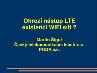 Ohrozí nástup LTE existenci WiFi sítí ? Martin Šigut Český telekomunikační klastr o.s. PODA a.s.