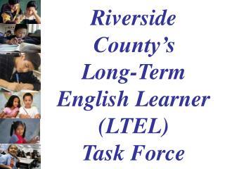 Riverside County�s  Long-Term English Learner (LTEL)            Task Force