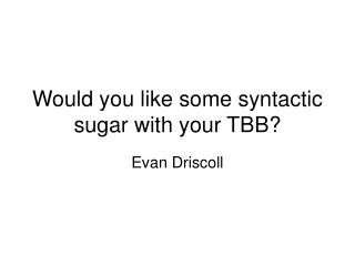 Would you like some syntactic sugar with your TBB?
