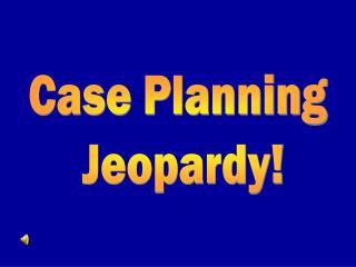 Case Planning  Jeopardy!