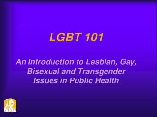 LGBT 101 An Introduction to Lesbian, Gay, Bisexual and Transgender Issues in Public Health