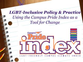 LGBT-Inclusive Policy & Practice  Using the Campus Pride Index as a  Tool for Change