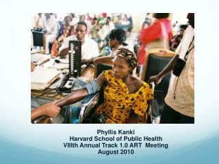 Phyllis Kanki Harvard School of Public Health VIIIth Annual Track 1.0 ART  Meeting  August 2010