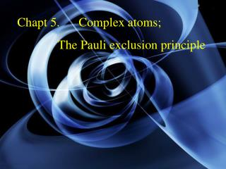 Chapt 5.      Complex atoms;               The Pauli exclusion principle