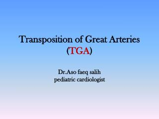 Transposition of Great Arteries ( TGA ) Dr.Aso faeq salih pediatric cardiologist