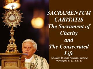 SACRAMENTUM CARITATIS The Sacrament of Charity and  The Consecrated Life  Cf.Saint Thomas Aquinas, Summa Theologiae III,