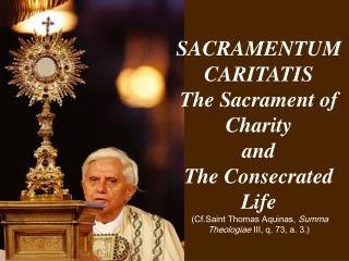 SACRAMENTUM CARITATIS The Sacrament of Charity and  The Consecrated Life  Cf.Saint Thomas Aquinas, Summa Theologiae III,