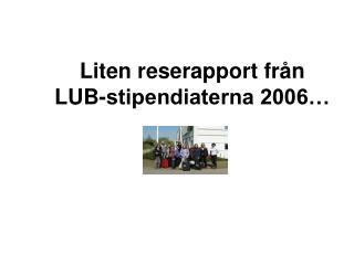 Liten reserapport från LUB-stipendiaterna 2006…