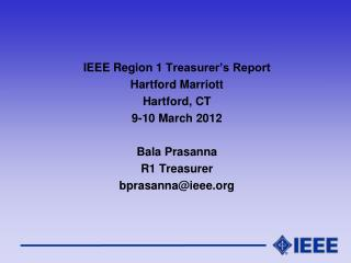 IEEE Region 1  Treasurer's Report Hartford Marriott Hartford, CT 9-10 March 2012 Bala Prasanna