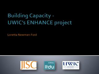 Building Capacity -  UWIC's  ENHANCE project Loretta Newman-Ford
