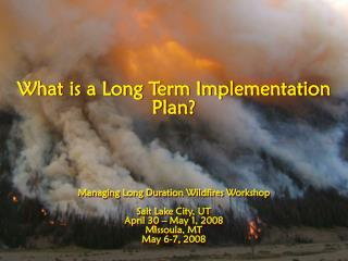 What is a Long Term Implementation Plan? Managing Long Duration Wildfires Workshop