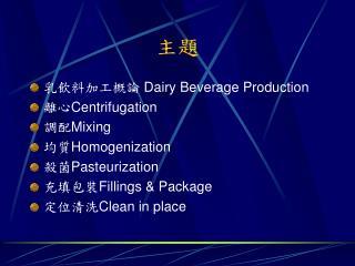 乳飲料加工概論  Dairy Beverage Production 離心 Centrifugation 調配 Mixing 均質 Homogenization 殺菌 Pasteurization