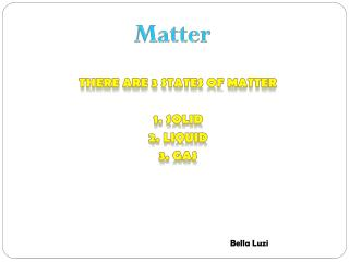 There are 3 states of matter 1. solid 2. liquid 3. gas