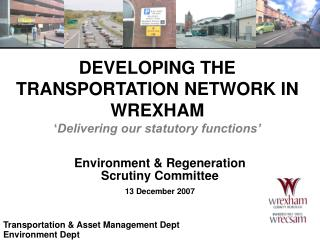DEVELOPING THE TRANSPORTATION NETWORK IN  WREXHAM ' Delivering our statutory functions'