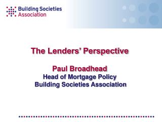 The Lenders' Perspective Paul Broadhead  Head of Mortgage Policy  Building Societies Association