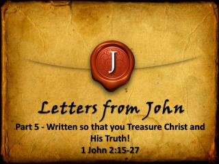 Part 5 - Written so that you Treasure Christ and His Truth! 1 John 2:15-27