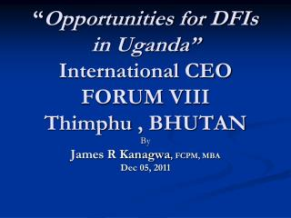 """ Opportunities for DFIs in Uganda"" International CEO FORUM VIII Thimphu  , BHUTAN"