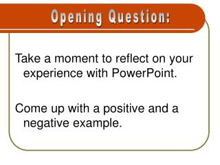 Take a moment to reflect on your experience with PowerPoint.  Come up with a positive and a negative example.
